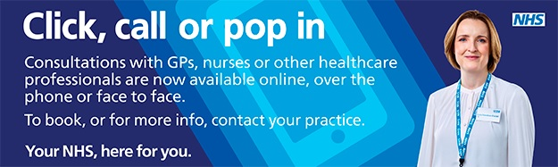 Click, call or pop in consultations with GPs nurses or other healthcare professionals are now available online over the phone or face to face to book or for more info contact your practice your nhs here for you